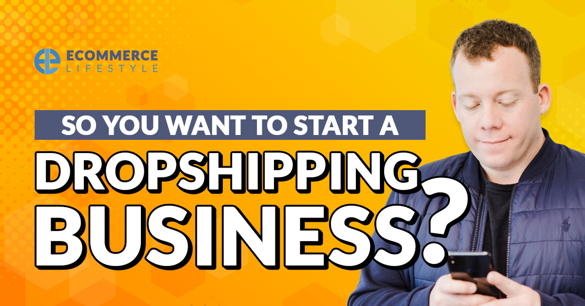 So You Want to Start a Dropshipping Business?