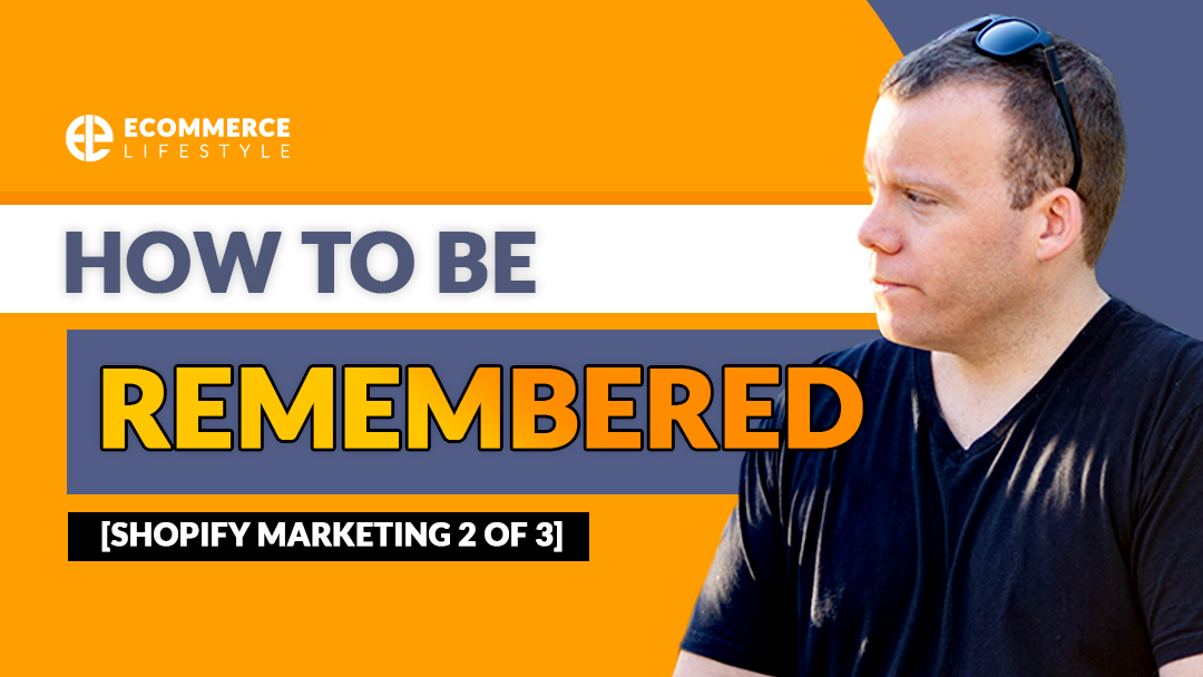 How To Be Remembered [Shopify Marketing 2 of 3]