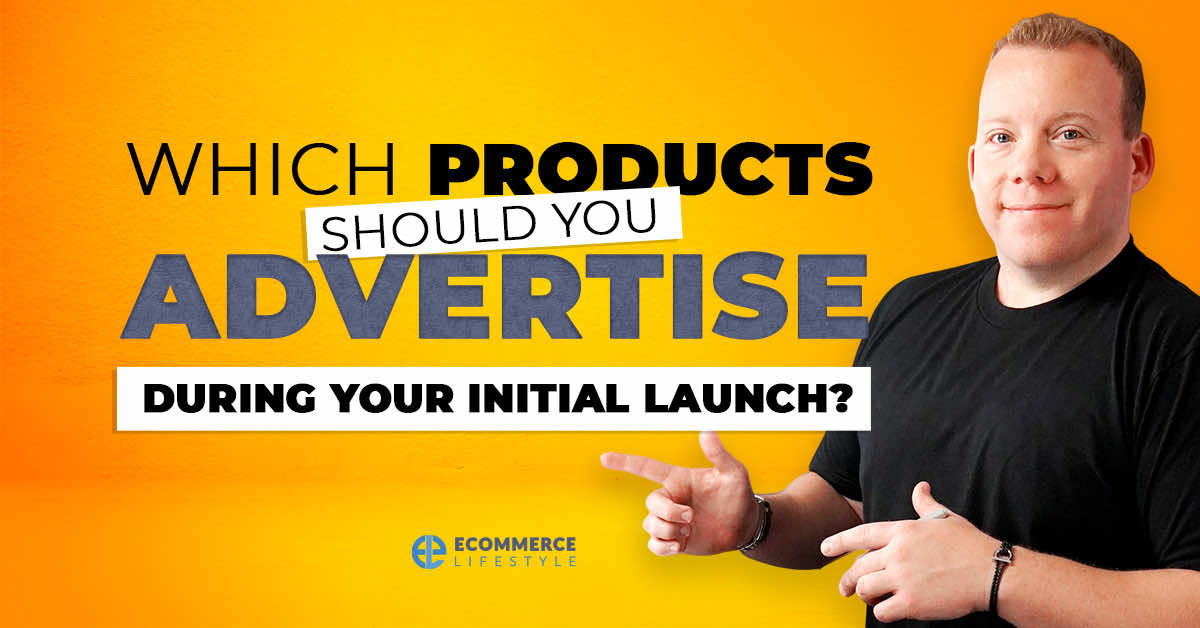 Which Products Should You Advertise During Your Initial Launch?